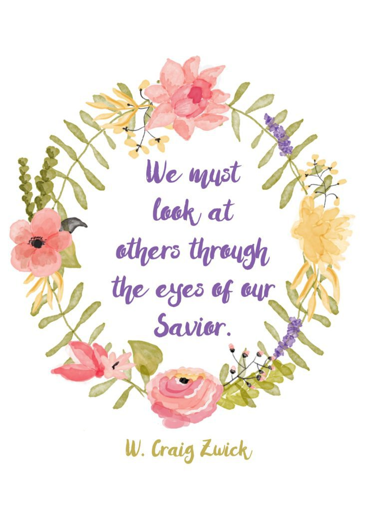 """We must look at others through the eyes of our Savior."" W. Craig Zwick"