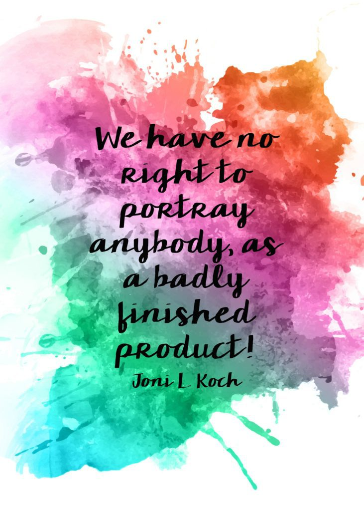 """We have no right to portray anybody as a badly finished product!"" Joni L. Koch"