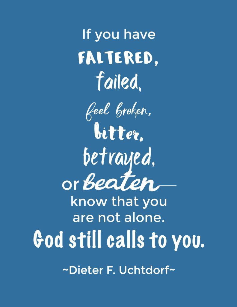 """If you have faltered, failed, feel broken, bitter, betrayed, or beaten—know that you are not alone. God still calls to you."" Dieter F. Uchtdorf"