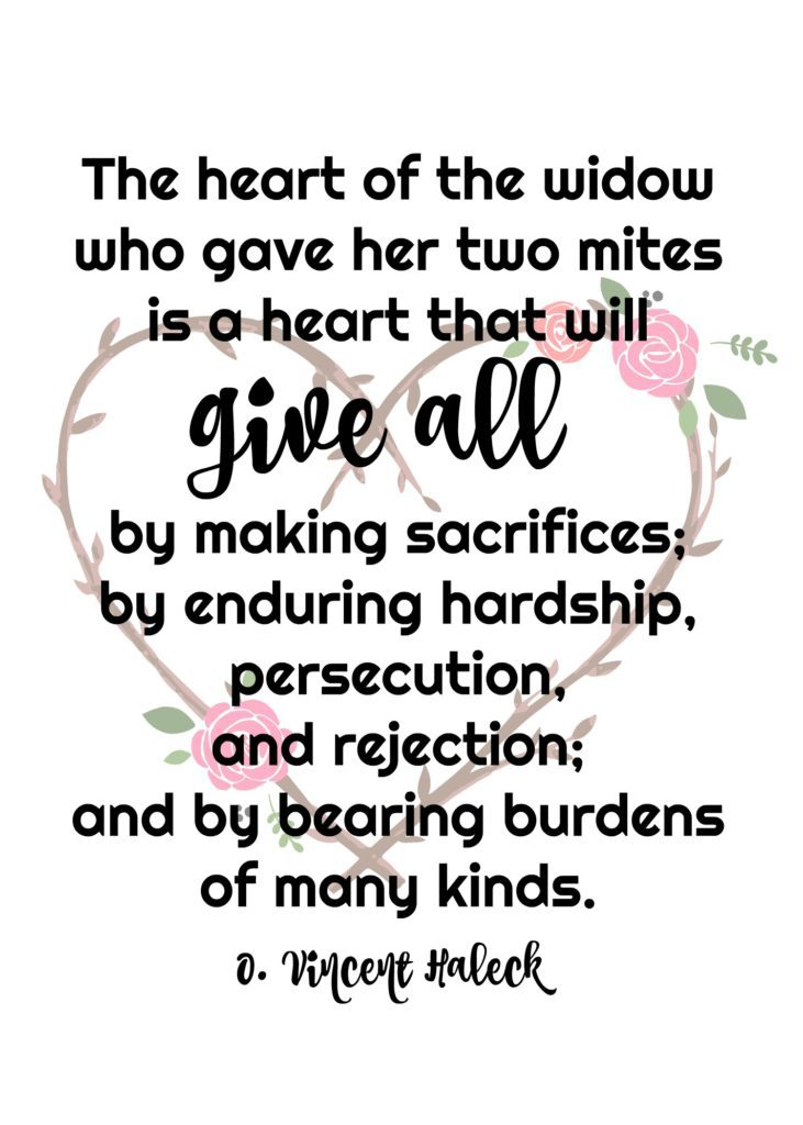 """The heart of the widow who gave her two mites is a heart that will give all by making sacrifices; by enduring hardship, persecution, and rejection; and by bearing burdens of many kinds."" O. Vincent Haleck"