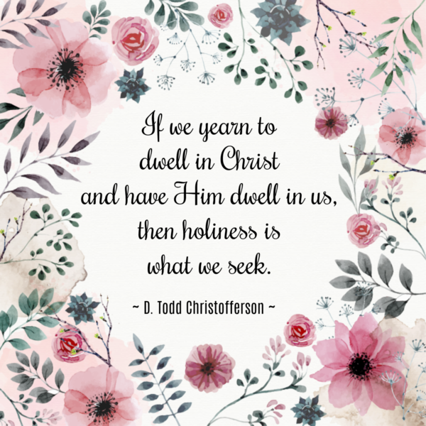 """If we yearn to dwell in Christ and have Him dwell in us, then holiness is what we seek."" D. Todd Christofferson"