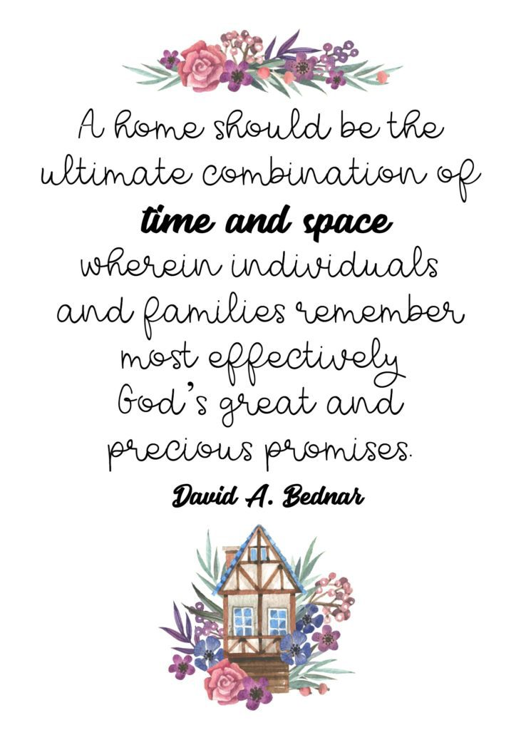 """A home should be the ultimate combination of time and space wherein individuals and families remember most effectively God's great and precious promises."" David A. Bednar"