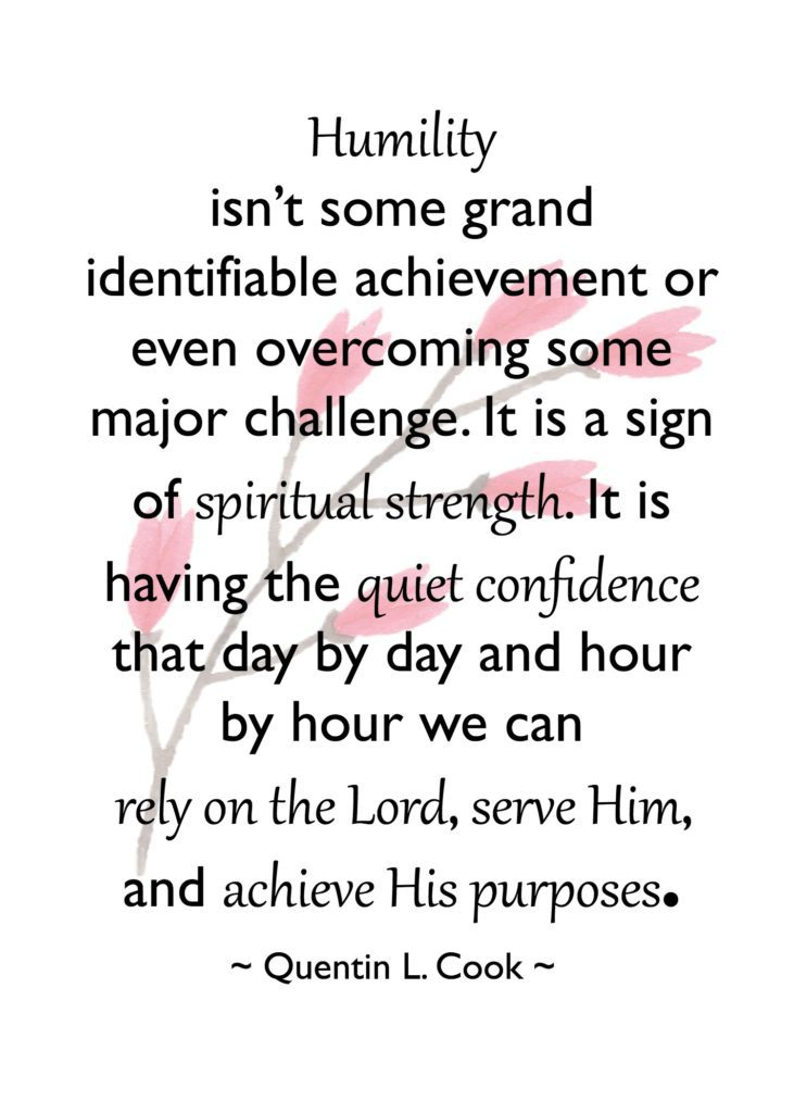 """Humility isn't some grand identifiable achievement or even overcoming some major challenge. It is a sign of spiritual strength. It is having the quiet confidence that day by day and hour by hour we can rely on the Lord, serve Him, and achieve His purposes."" Quentin L. Cook"