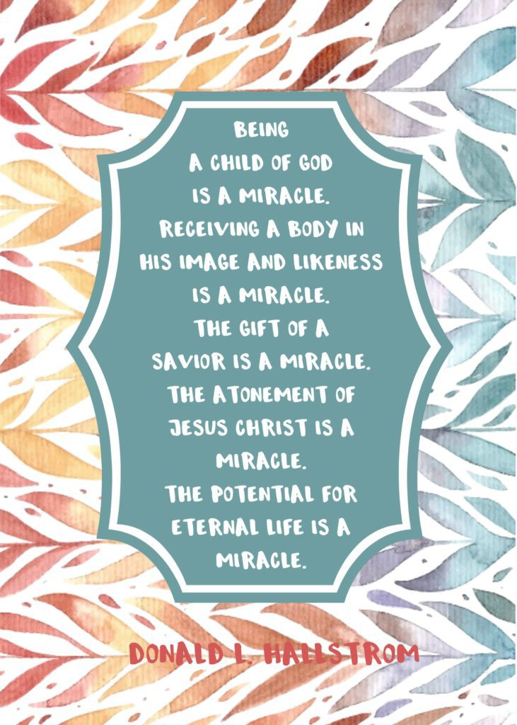 """Being a child of God is a miracle. Receiving a body in His image and likeness is a miracle. The gift of a Savior is a miracle. The Atonement of Jesus Christ is a miracle. The potential for eternal life is a miracle."" Donald L. Hallstrom"