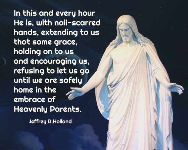 """In this and every hour He is, with nail-scarred hands, extending to us that same grace, holding on to us and encouraging us, refusing to let us go until we are safely home in the embrace of Heavenly Parents."" Jeffrey R. Holland"