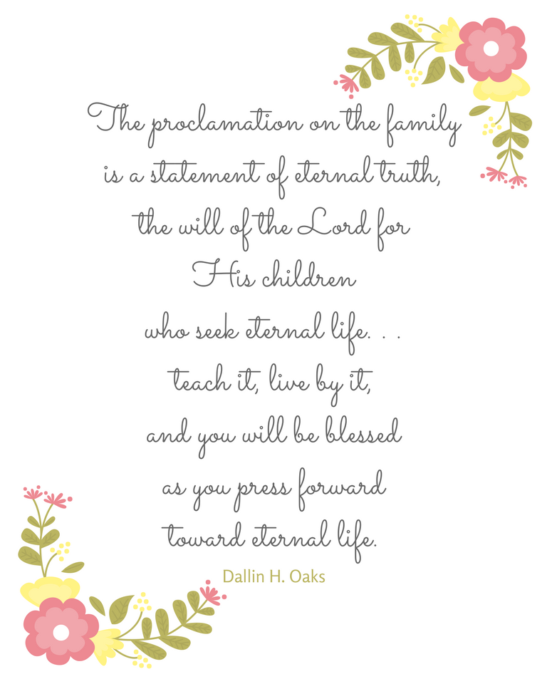 """The proclamation on the family is a statement of eternal truth, the will of the Lord for His children who seek eternal life. . .teach it, live by it, and you will be blessed as you press forward toward eternal life."" Dallin H. Oaks"