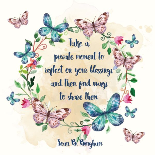 """Take a private moment to reflect on your blessings, and then find ways to share them."" Jean B. Bingham"