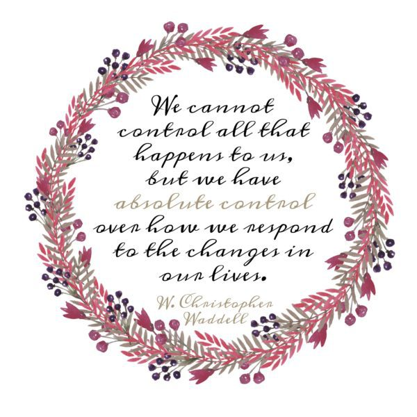"""We cannot control all that happens to us, but we have absolute control over how we respond to the changes in our lives."" W. Christopher Waddell"