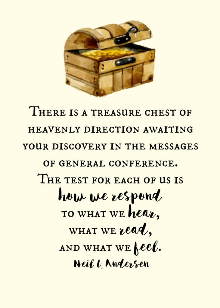"""There is a treasure chest of heavenly direction awaiting your discovery in the messages of general conference. The test for each of us is how we respond to what we hear, what we read, and what we feel."" Neil L. Andersen"