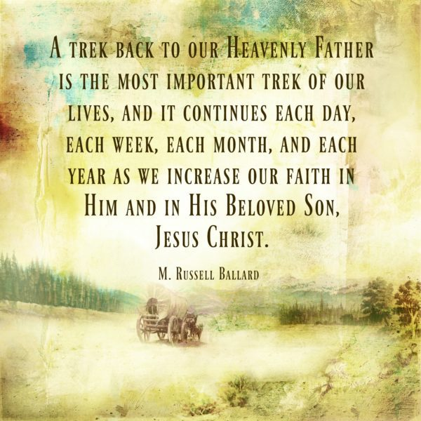 """A trek back to our Heavenly Father is the most important trek of our lives, and it continues each day, each week, each month, and each year as we increase our faith in Him and in His Beloved Son, Jesus Christ."" M. Russell Ballard"
